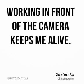 Chow Yun-Fat - Working in front of the camera keeps me alive.