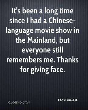 Chow Yun-Fat - It's been a long time since I had a Chinese-language movie show in the Mainland, but everyone still remembers me. Thanks for giving face.