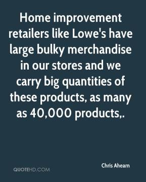 Chris Ahearn - Home improvement retailers like Lowe's have large bulky merchandise in our stores and we carry big quantities of these products, as many as 40,000 products.