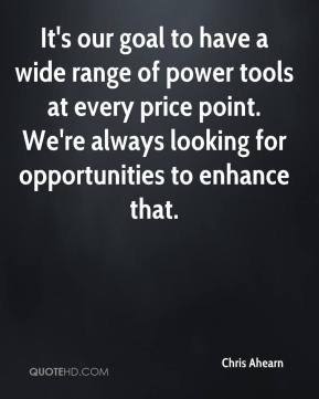 Chris Ahearn - It's our goal to have a wide range of power tools at every price point. We're always looking for opportunities to enhance that.