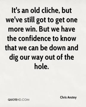 It's an old cliche, but we've still got to get one more win. But we have the confidence to know that we can be down and dig our way out of the hole.
