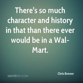 Chris Brewer - There's so much character and history in that than there ever would be in a Wal-Mart.