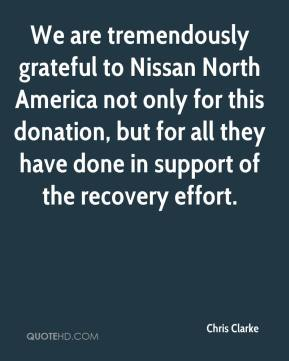Chris Clarke - We are tremendously grateful to Nissan North America not only for this donation, but for all they have done in support of the recovery effort.