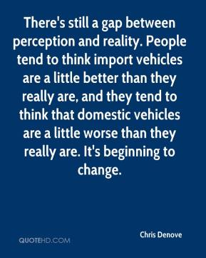 Chris Denove - There's still a gap between perception and reality. People tend to think import vehicles are a little better than they really are, and they tend to think that domestic vehicles are a little worse than they really are. It's beginning to change.