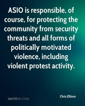 Chris Ellison - ASIO is responsible, of course, for protecting the community from security threats and all forms of politically motivated violence, including violent protest activity.