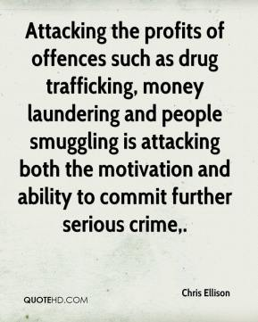 Chris Ellison - Attacking the profits of offences such as drug trafficking, money laundering and people smuggling is attacking both the motivation and ability to commit further serious crime.