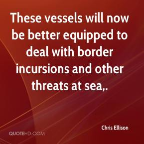 Chris Ellison - These vessels will now be better equipped to deal with border incursions and other threats at sea.