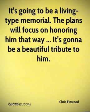 Chris Finwood - It's going to be a living-type memorial. The plans will focus on honoring him that way ... It's gonna be a beautiful tribute to him.