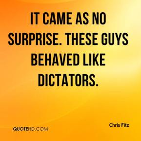 Chris Fitz - It came as no surprise. These guys behaved like dictators.