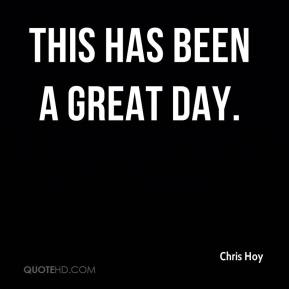 Chris Hoy - This has been a great day.