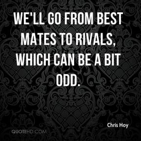 Chris Hoy - We'll go from best mates to rivals, which can be a bit odd.