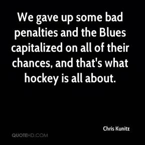 Chris Kunitz - We gave up some bad penalties and the Blues capitalized on all of their chances, and that's what hockey is all about.