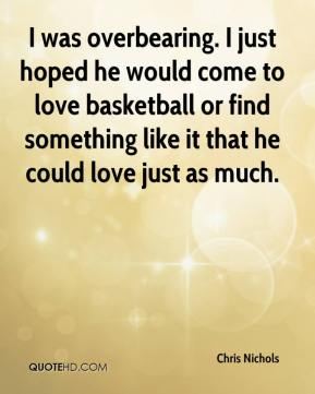 Chris Nichols - I was overbearing. I just hoped he would come to love basketball or find something like it that he could love just as much.