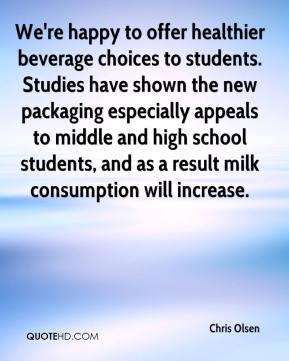 Chris Olsen - We're happy to offer healthier beverage choices to students. Studies have shown the new packaging especially appeals to middle and high school students, and as a result milk consumption will increase.