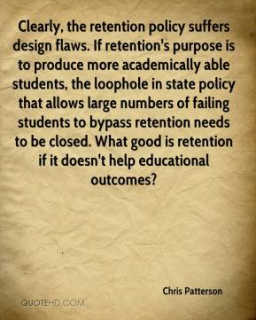 Clearly, the retention policy suffers design flaws. If retention's purpose is to produce more academically able students, the loophole in state policy that allows large numbers of failing students to bypass retention needs to be closed. What good is retention if it doesn't help educational outcomes?