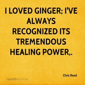 Chris Reed - I loved ginger; I've always recognized its tremendous healing power.