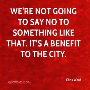 Chris Ward - We're not going to say no to something like that. It's a benefit to the city.