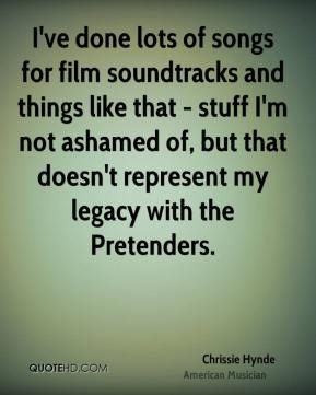 Chrissie Hynde - I've done lots of songs for film soundtracks and things like that - stuff I'm not ashamed of, but that doesn't represent my legacy with the Pretenders.