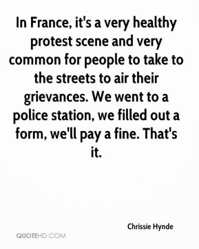 Chrissie Hynde - In France, it's a very healthy protest scene and very common for people to take to the streets to air their grievances. We went to a police station, we filled out a form, we'll pay a fine. That's it.