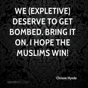 Chrissie Hynde - We (expletive) deserve to get bombed. Bring it on, I hope the Muslims win!