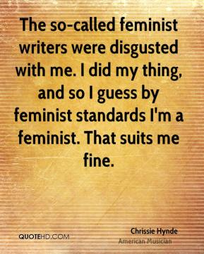 Chrissie Hynde - The so-called feminist writers were disgusted with me. I did my thing, and so I guess by feminist standards I'm a feminist. That suits me fine.