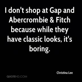 I don't shop at Gap and Abercrombie & Fitch because while they have classic looks, it's boring.