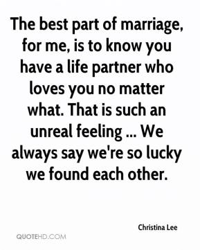 The best part of marriage, for me, is to know you have a life partner who loves you no matter what. That is such an unreal feeling ... We always say we're so lucky we found each other.