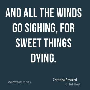 Christina Rossetti - And all the winds go sighing, for sweet things dying.