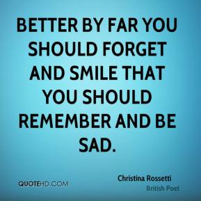 Better by far you should forget and smile that you should remember and be sad.