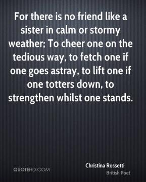 Christina Rossetti - For there is no friend like a sister in calm or stormy weather; To cheer one on the tedious way, to fetch one if one goes astray, to lift one if one totters down, to strengthen whilst one stands.