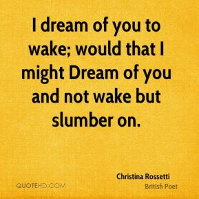 I dream of you to wake; would that I might Dream of you and not wake but slumber on.