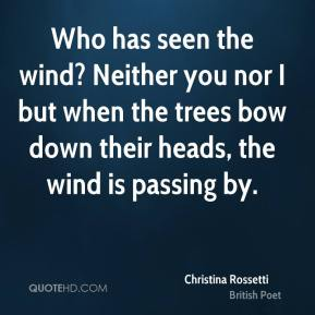 Who has seen the wind? Neither you nor I but when the trees bow down their heads, the wind is passing by.
