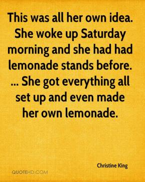 This was all her own idea. She woke up Saturday morning and she had had lemonade stands before. ... She got everything all set up and even made her own lemonade.
