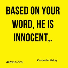 Christopher Hickey - Based on your word, he is innocent.
