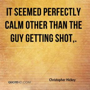 Christopher Hickey - It seemed perfectly calm other than the guy getting shot.