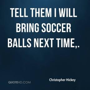 Christopher Hickey - Tell them I will bring soccer balls next time.