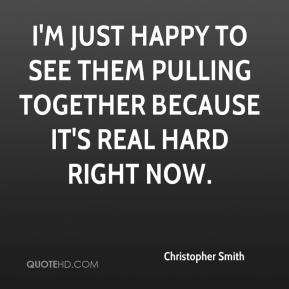 Christopher Smith - I'm just happy to see them pulling together because it's real hard right now.