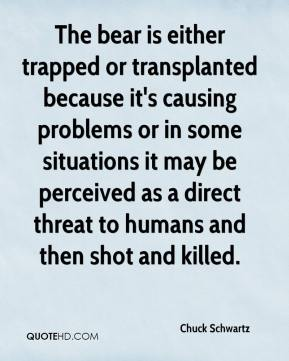 Chuck Schwartz - The bear is either trapped or transplanted because it's causing problems or in some situations it may be perceived as a direct threat to humans and then shot and killed.
