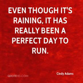 Even though it's raining, it has really been a perfect day to run.