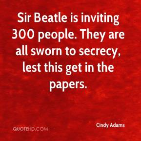 Sir Beatle is inviting 300 people. They are all sworn to secrecy, lest this get in the papers.