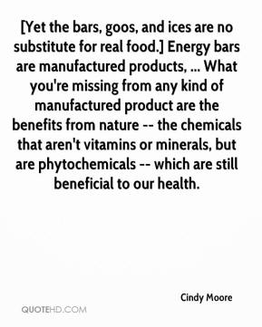 Cindy Moore - [Yet the bars, goos, and ices are no substitute for real food.] Energy bars are manufactured products, ... What you're missing from any kind of manufactured product are the benefits from nature -- the chemicals that aren't vitamins or minerals, but are phytochemicals -- which are still beneficial to our health.