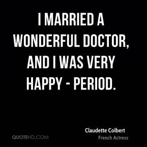 Claudette Colbert - I married a wonderful doctor, and I was very happy - period.