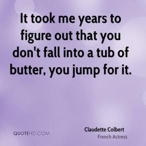 Claudette Colbert - It took me years to figure out that you don't fall into a tub of butter, you jump for it.