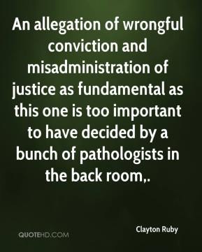 Clayton Ruby - An allegation of wrongful conviction and misadministration of justice as fundamental as this one is too important to have decided by a bunch of pathologists in the back room.