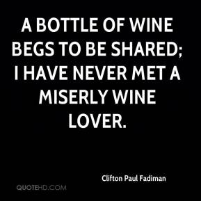 Clifton Paul Fadiman - A bottle of wine begs to be shared; I have never met a miserly wine lover.
