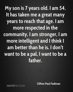 My son is 7 years old. I am 54. It has taken me a great many years to reach that age. I am more respected in the community, I am stronger, I am more intelligent and I think I am better than he is. I don't want to be a pal, I want to be a father.