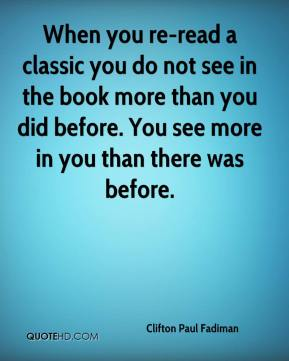 When you re-read a classic you do not see in the book more than you did before. You see more in you than there was before.