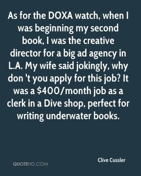Clive Cussler - As for the DOXA watch, when I was beginning my second book, I was the creative director for a big ad agency in L.A. My wife said jokingly, why don 't you apply for this job? It was a $400/month job as a clerk in a Dive shop, perfect for writing underwater books.