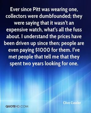 Clive Cussler - Ever since Pitt was wearing one, collectors were dumbfounded; they were saying that it wasn't an expensive watch, what's all the fuss about. I understand the prices have been driven up since then; people are even paying $1000 for them. I've met people that tell me that they spent two years looking for one.