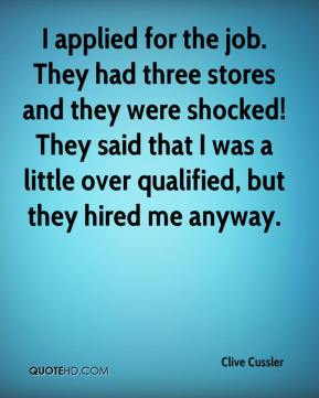 Clive Cussler - I applied for the job. They had three stores and they were shocked! They said that I was a little over qualified, but they hired me anyway.